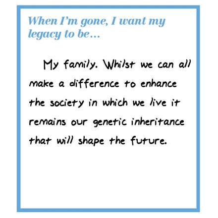 When I'm gone, I want my legacy to be... my family. Whilst we can all make a difference to enhance the society in which we live it remains our genetic inheritance that will shape the future.