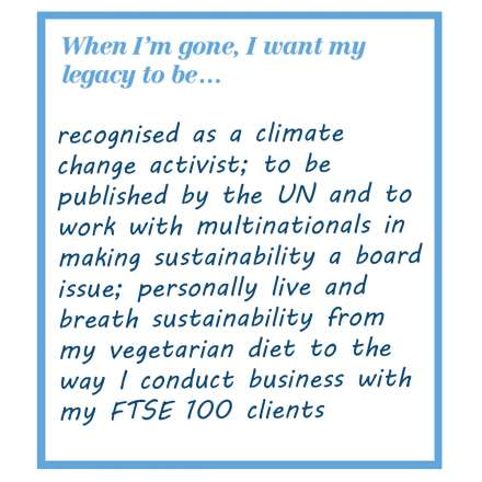 When I'm gone, I want my legacy to be... recognised as a climate change activist; to be published by the UN and to work with multinationals in making sustainability a board issue; personally live and breath sustainability from my vegetarian diet to the way I conduct business with my FTSE 100 clients.