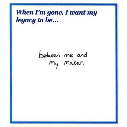 When I'm gone, I want my legacy to be… between me and my maker.