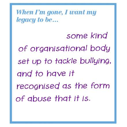 When I'm gone, I want my legacy to be... some kind of organisational body set up to tackle bullying, and to have it recognised as the form of abuse that it is.