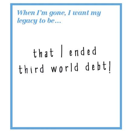 When I'm gone, I want my legacy to be... that I ended third world debt!