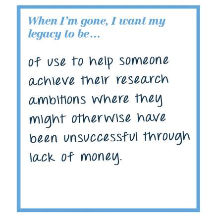 When I'm gone, I want my legacy to be... of use to help someone achieve their research ambitions where they might otherwise have been unsuccessful through lack of money.